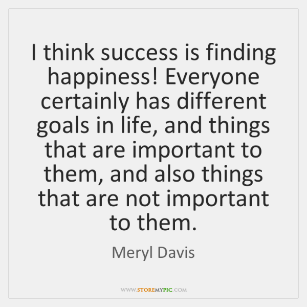 I think success is finding happiness! Everyone certainly has different goals in ...