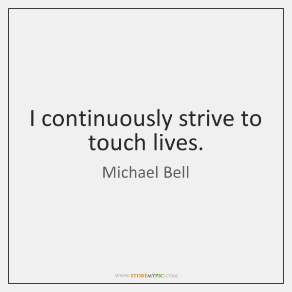 I continuously strive to touch lives.