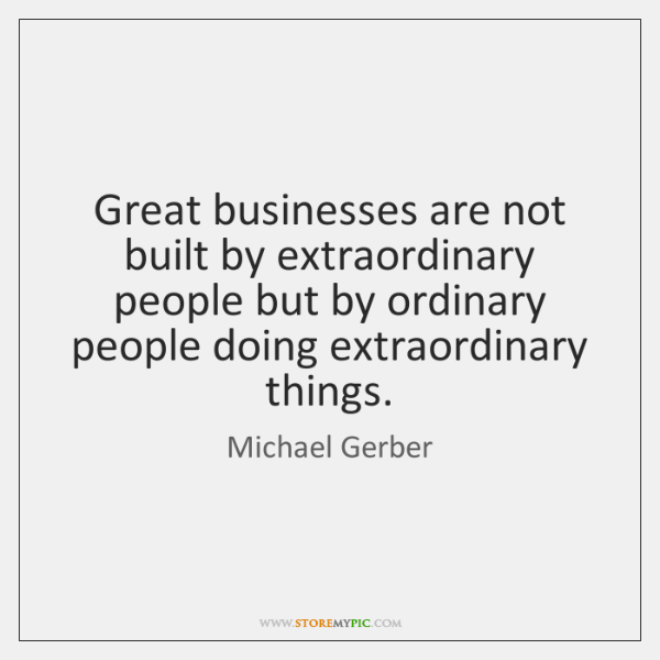 Great businesses are not built by extraordinary people but by ordinary people ...