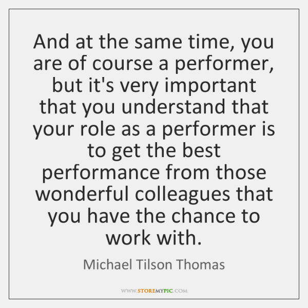And at the same time, you are of course a performer, but ...