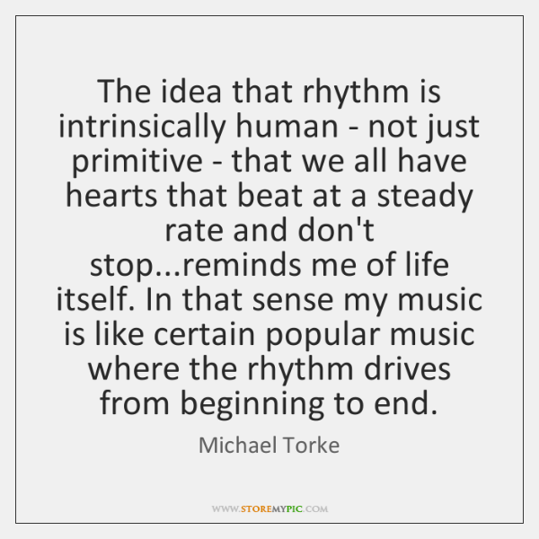The idea that rhythm is intrinsically human - not just primitive - ...