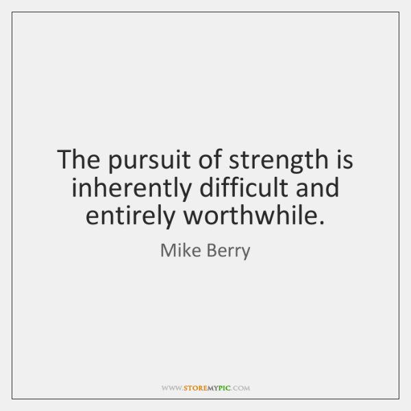 The pursuit of strength is inherently difficult and entirely worthwhile.