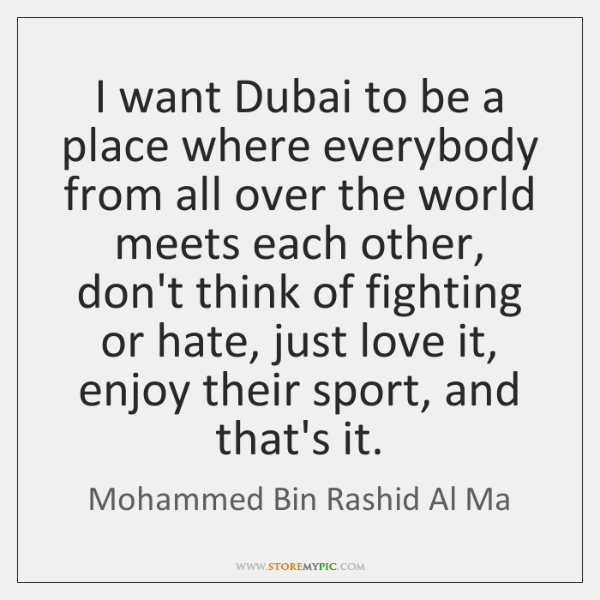 I want Dubai to be a place where everybody from all over ...