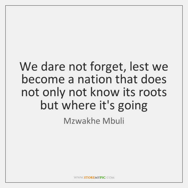We dare not forget, lest we become a nation that does not ...