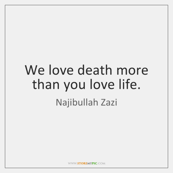 We love death more than you love life.