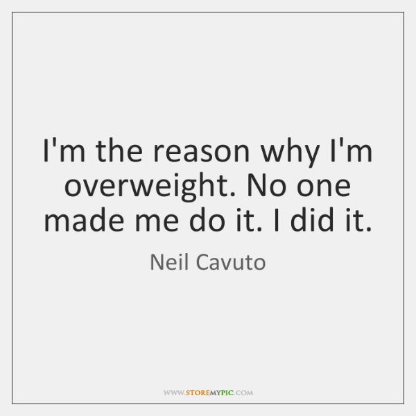 I'm the reason why I'm overweight. No one made me do it. ...
