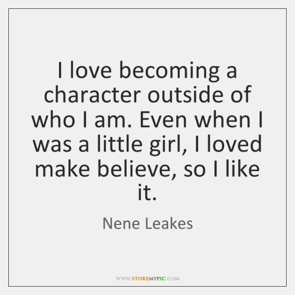 I love becoming a character outside of who I am. Even when ...