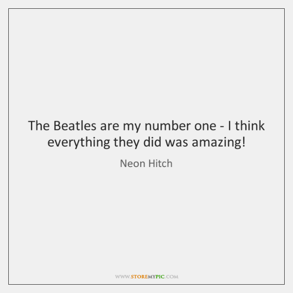 The Beatles are my number one - I think everything they did ...