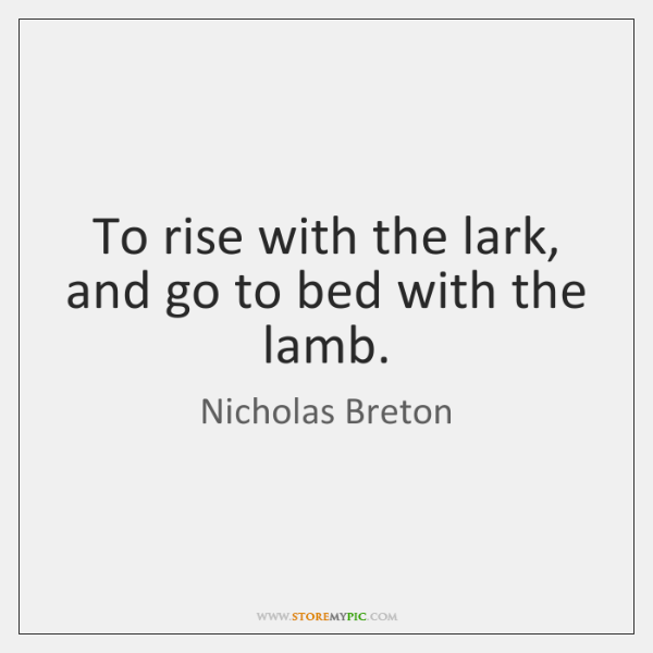 To rise with the lark, and go to bed with the lamb.