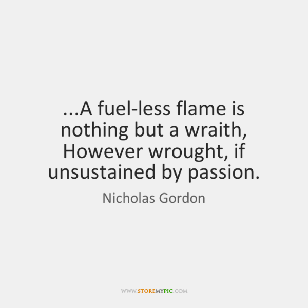 ...A fuel-less flame is nothing but a wraith, However wrought, if unsustained ...