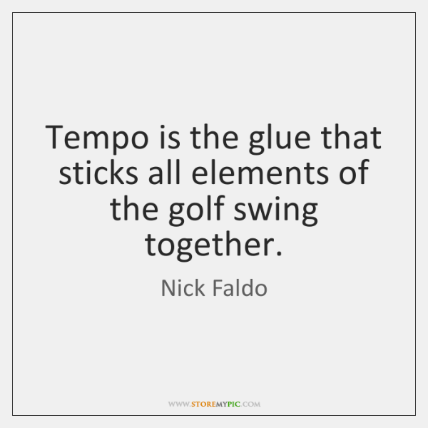 Tempo is the glue that sticks all elements of the golf swing ...