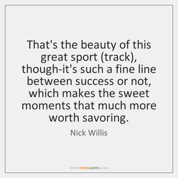 That's the beauty of this great sport (track), though-it's such a fine ...