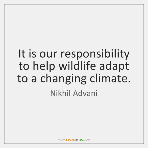It is our responsibility to help wildlife adapt to a changing climate.
