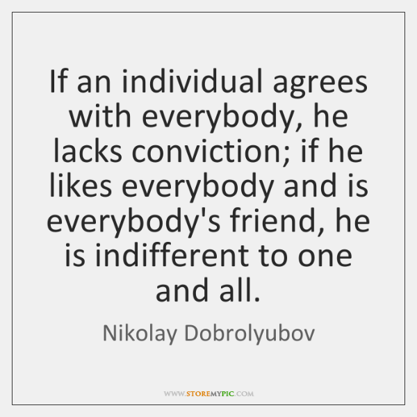 If an individual agrees with everybody, he lacks conviction; if he likes ...