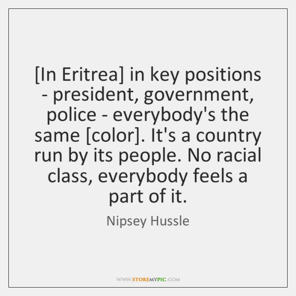 [In Eritrea] in key positions - president, government, police - everybody's the ...