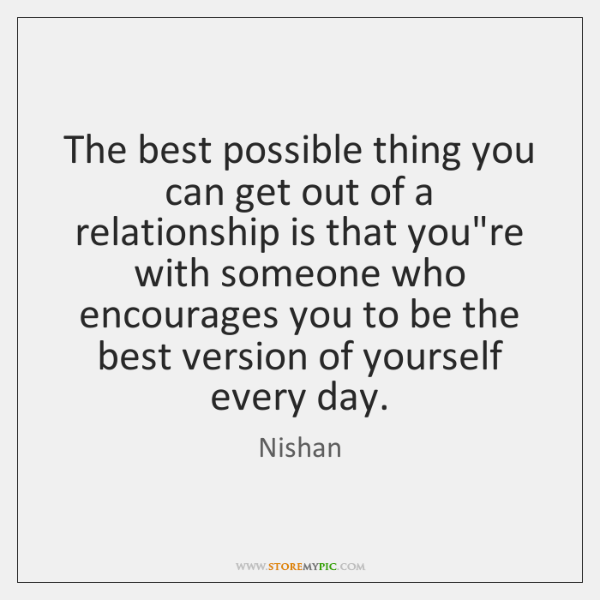 The best possible thing you can get out of a relationship is ...