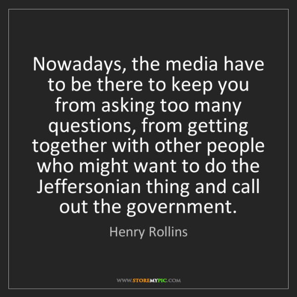 Henry Rollins: Nowadays, the media have to be there to keep you from...