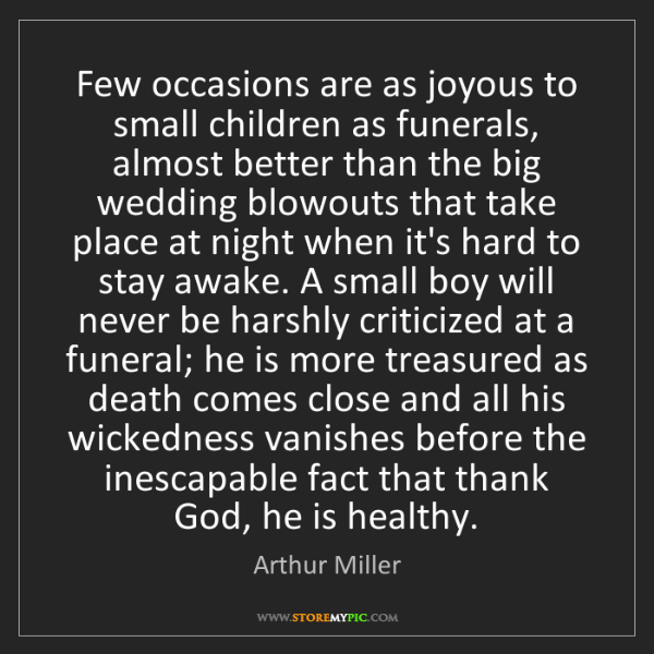 Arthur Miller: Few occasions are as joyous to small children as funerals,...