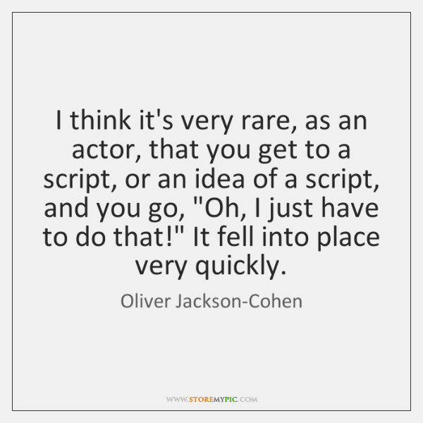 I think it's very rare, as an actor, that you get to ...