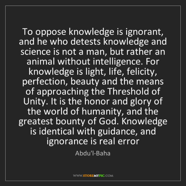 Abdu'l-Baha: To oppose knowledge is ignorant, and he who detests knowledge...