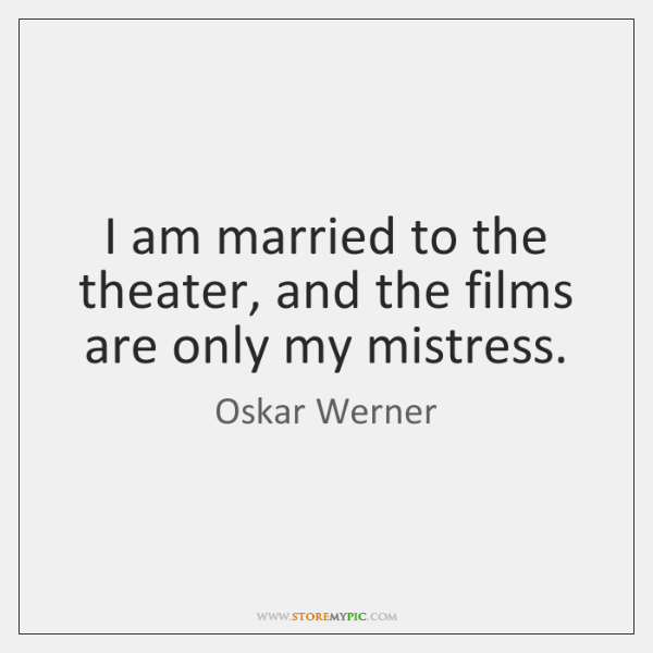 I am married to the theater, and the films are only my ...