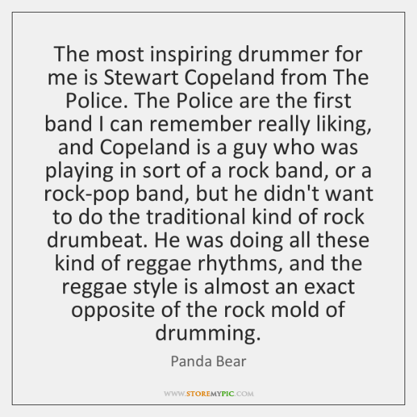 The most inspiring drummer for me is Stewart Copeland from The Police. ...