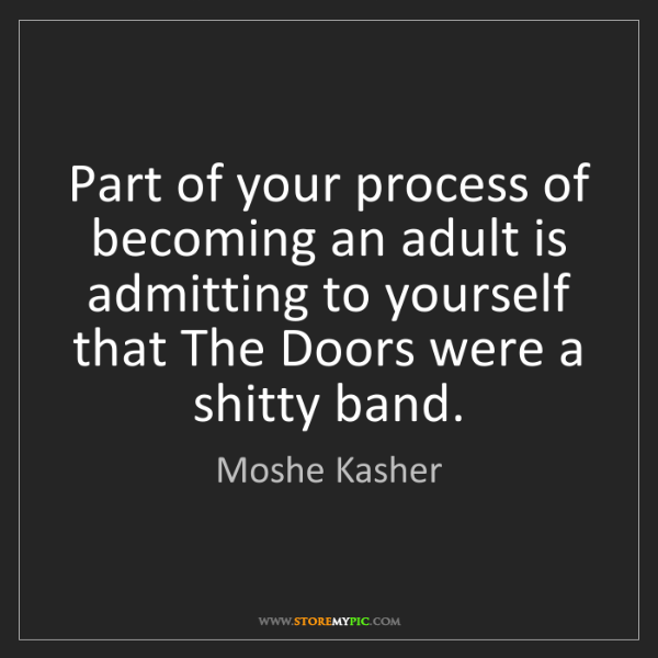 Moshe Kasher: Part of your process of becoming an adult is admitting...