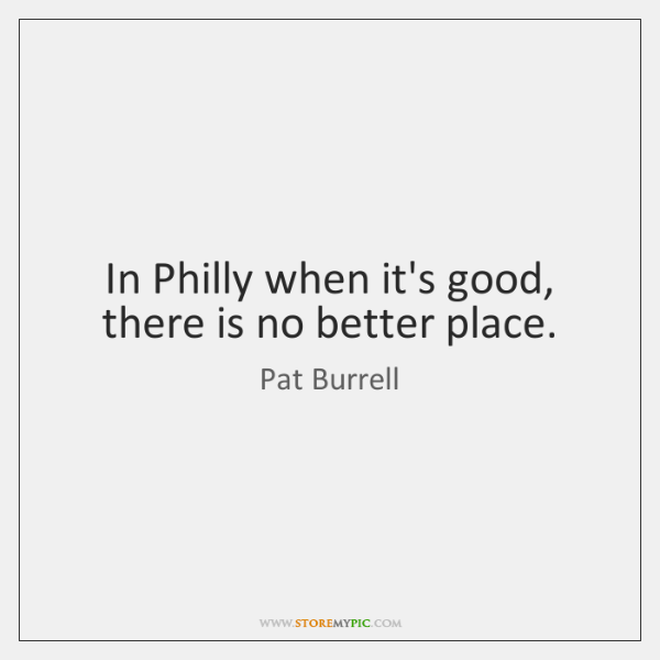 In Philly when it's good, there is no better place.