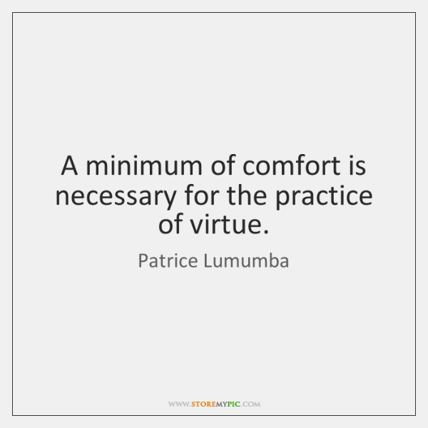 A minimum of comfort is necessary for the practice of virtue.