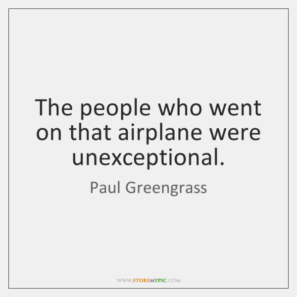 The people who went on that airplane were unexceptional.