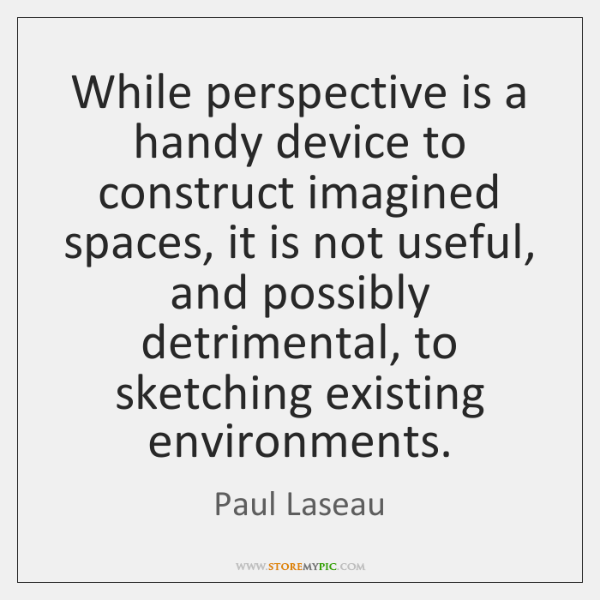While perspective is a handy device to construct imagined spaces, it is ...