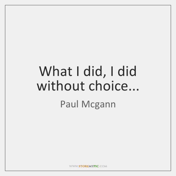 What I did, I did without choice...