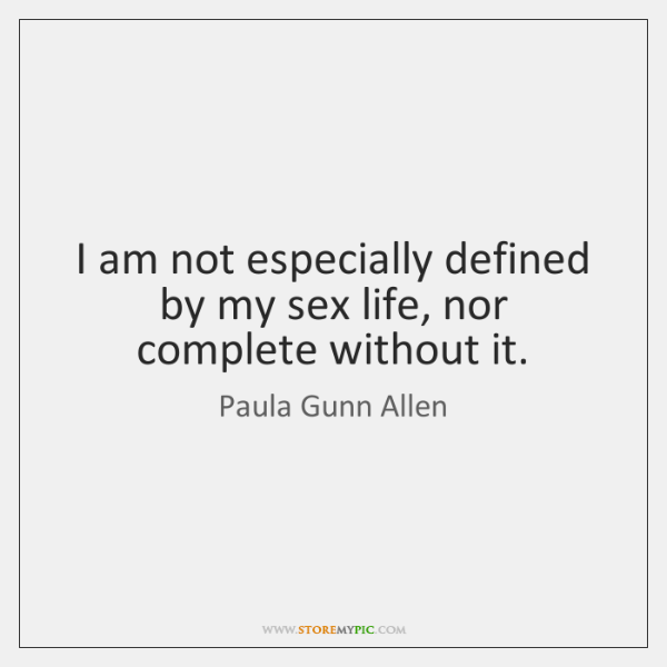 I am not especially defined by my sex life, nor complete without ...