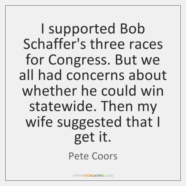 I supported Bob Schaffer's three races for Congress. But we all had ...