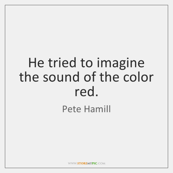 He tried to imagine the sound of the color red.