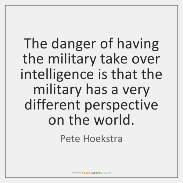 The danger of having the military take over intelligence is that the ...