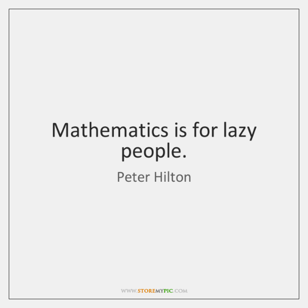Mathematics is for lazy people.