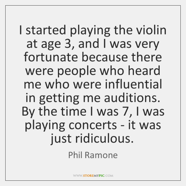 I started playing the violin at age 3, and I was very fortunate ...