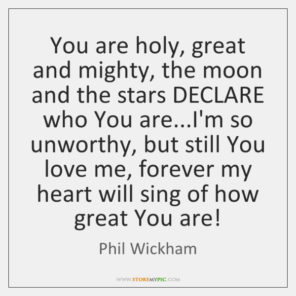 You are holy, great and mighty, the moon and the stars DECLARE ...