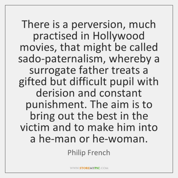 There is a perversion, much practised in Hollywood movies, that might be ...