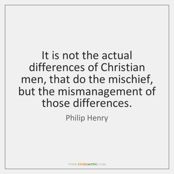It is not the actual differences of Christian men, that do the ...