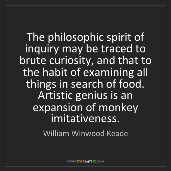 William Winwood Reade: The philosophic spirit of inquiry may be traced to brute...