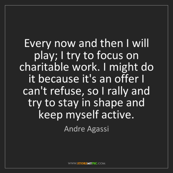 Andre Agassi: Every now and then I will play; I try to focus on charitable...