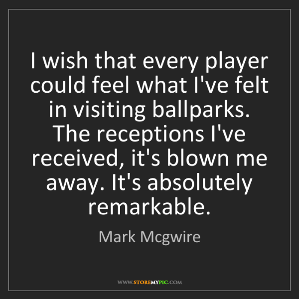 Mark Mcgwire: I wish that every player could feel what I've felt in...