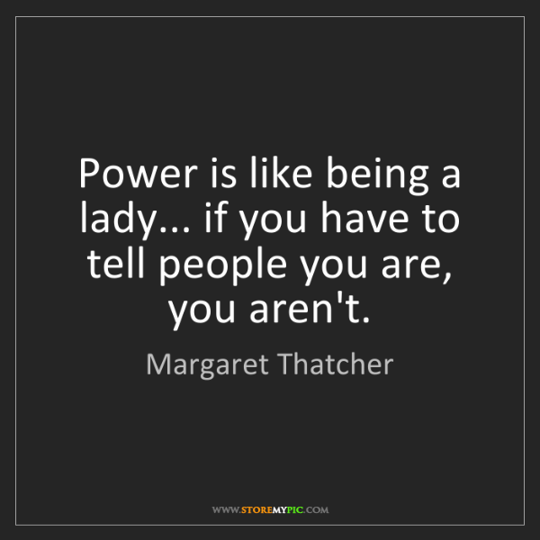 Margaret Thatcher: Power is like being a lady... if you have to tell people...
