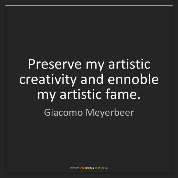 Giacomo Meyerbeer: Preserve my artistic creativity and ennoble my artistic...