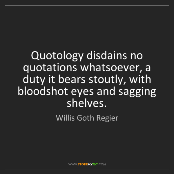 Willis Goth Regier: Quotology disdains no quotations whatsoever, a duty it...