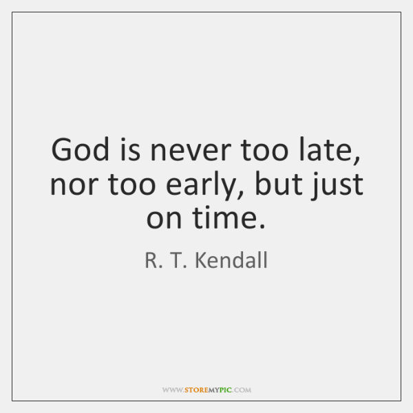 God is never too late, nor too early, but just on time.