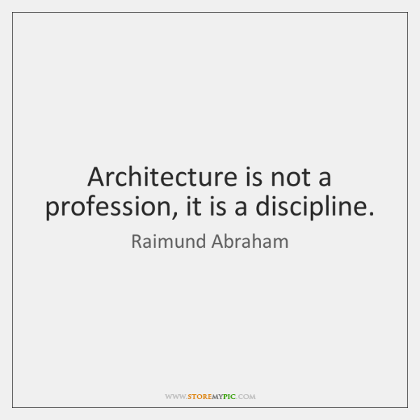 Architecture is not a profession, it is a discipline.