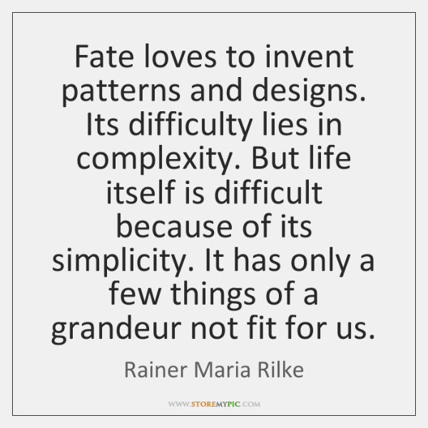 Fate loves to invent patterns and designs. Its difficulty lies in complexity. ...